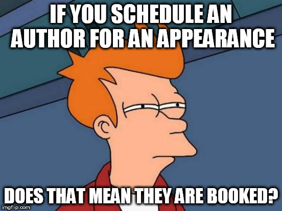 Exceptionally Bad Pun Week. A MemefordandSons event. Jan 26 to Feb 2 | IF YOU SCHEDULE AN AUTHOR FOR AN APPEARANCE DOES THAT MEAN THEY ARE BOOKED? | image tagged in memes,futurama fry | made w/ Imgflip meme maker