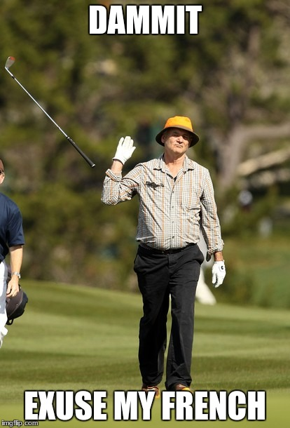 Bill Murray Golf Meme | DAMMIT EXUSE MY FRENCH | image tagged in memes,bill murray golf | made w/ Imgflip meme maker