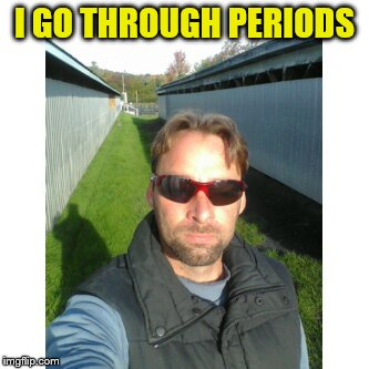 I GO THROUGH PERIODS | made w/ Imgflip meme maker