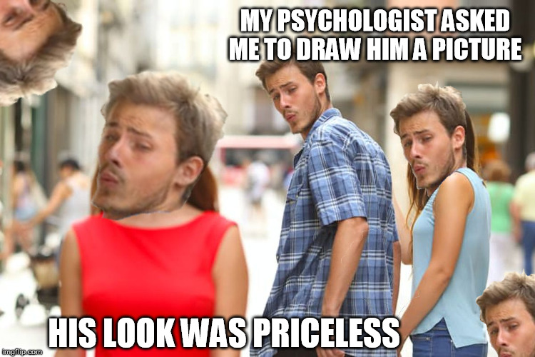 huehuehuehue |  MY PSYCHOLOGIST ASKED ME TO DRAW HIM A PICTURE; HIS LOOK WAS PRICELESS | image tagged in psychologist,mental,picture,hue | made w/ Imgflip meme maker