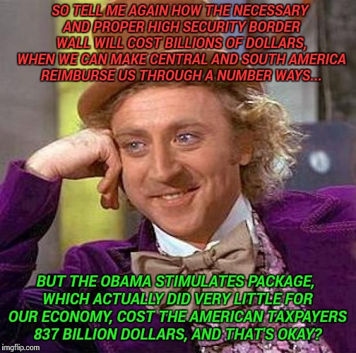 Creepy Condescending Wonka Meme | SO TELL ME AGAIN HOW THE NECESSARY AND PROPER HIGH SECURITY BORDER WALL WILL COST BILLIONS OF DOLLARS, WHEN WE CAN MAKE CENTRAL AND SOUTH AM | image tagged in memes,creepy condescending wonka | made w/ Imgflip meme maker