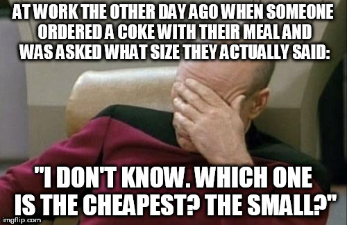 "As I said before I work at Burger King. Here's another example of customer idiocy. | AT WORK THE OTHER DAY AGO WHEN SOMEONE ORDERED A COKE WITH THEIR MEAL AND WAS ASKED WHAT SIZE THEY ACTUALLY SAID: ""I DON'T KNOW. WHICH ONE I 