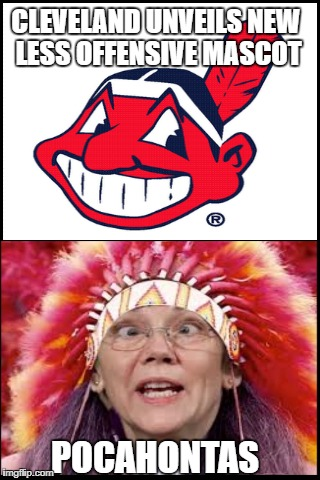 Chief Wahoo gone in 2019 | CLEVELAND UNVEILS NEW LESS OFFENSIVE MASCOT POCAHONTAS | image tagged in funny meme,elizabeth warren,cleveland indians | made w/ Imgflip meme maker