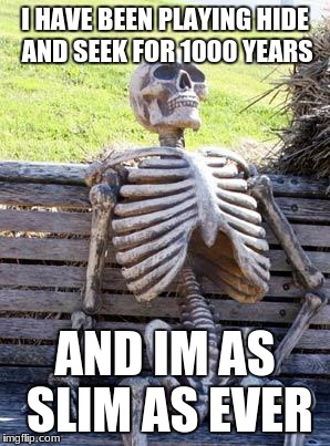 Waiting Skeleton Meme | I HAVE BEEN PLAYING HIDE AND SEEK FOR 1000 YEARS AND IM AS SLIM AS EVER | image tagged in memes,waiting skeleton | made w/ Imgflip meme maker
