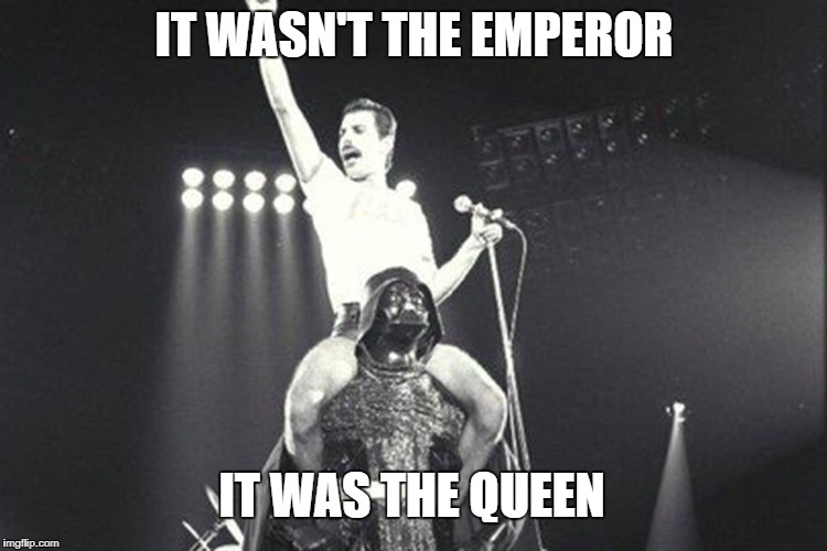 Queen | IT WASN'T THE EMPEROR IT WAS THE QUEEN | image tagged in queen,star wars | made w/ Imgflip meme maker