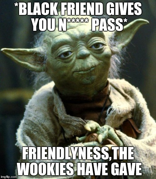 Star Wars Yoda Meme | *BLACK FRIEND GIVES YOU N***** PASS* FRIENDLYNESS,THE WOOKIES HAVE GAVE | image tagged in memes,star wars yoda | made w/ Imgflip meme maker