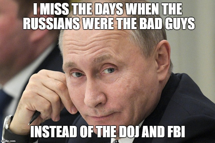 Modern politics has made me miss the old days | I MISS THE DAYS WHEN THE RUSSIANS WERE THE BAD GUYS INSTEAD OF THE DOJ AND FBI | image tagged in putin,trump russia collusion,russia,nunes,memo | made w/ Imgflip meme maker
