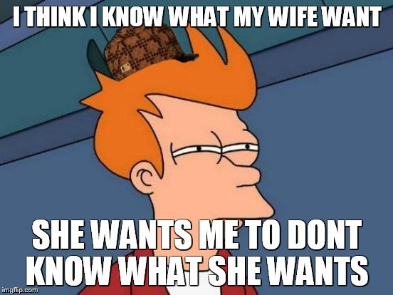 Futurama Fry Meme | I THINK I KNOW WHAT MY WIFE WANT SHE WANTS ME TO DONT KNOW WHAT SHE WANTS | image tagged in memes,futurama fry,scumbag | made w/ Imgflip meme maker