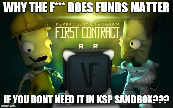 KSP Funds Meme | WHY THE F*** DOES FUNDS MATTER IF YOU DONT NEED IT IN KSP SANDBOX??? | image tagged in funds,ksp,first contract | made w/ Imgflip meme maker