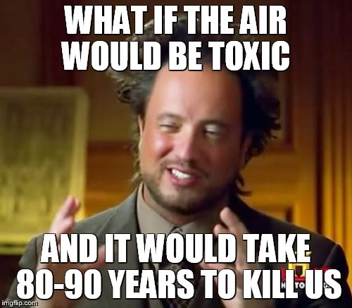 Ancient Aliens Meme | WHAT IF THE AIR WOULD BE TOXIC AND IT WOULD TAKE 80-90 YEARS TO KILL US | image tagged in memes,ancient aliens | made w/ Imgflip meme maker