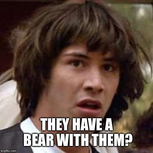THEY HAVE A BEAR WITH THEM? | made w/ Imgflip meme maker