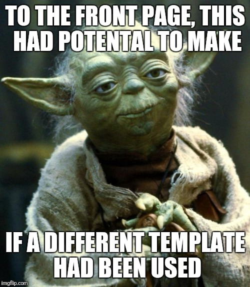 Star Wars Yoda Meme | TO THE FRONT PAGE, THIS HAD POTENTAL TO MAKE IF A DIFFERENT TEMPLATE HAD BEEN USED | image tagged in memes,star wars yoda | made w/ Imgflip meme maker
