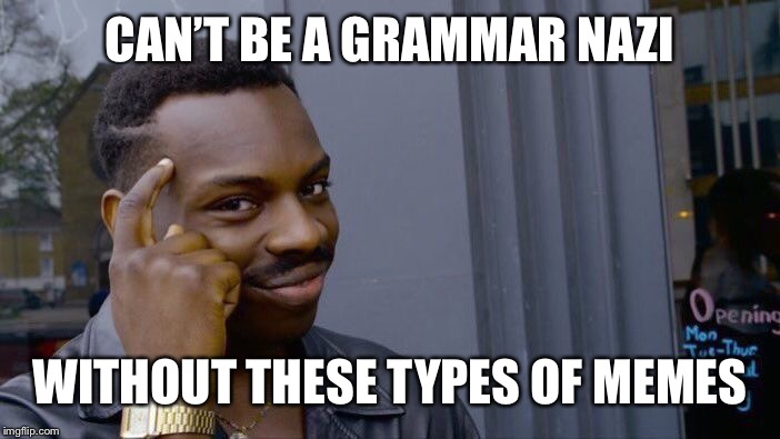 Roll Safe Think About It Meme | CAN'T BE A GRAMMAR NAZI WITHOUT THESE TYPES OF MEMES | image tagged in memes,roll safe think about it | made w/ Imgflip meme maker