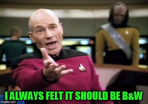 Picard Wtf Meme | I ALWAYS FELT IT SHOULD BE B&W | image tagged in memes,picard wtf | made w/ Imgflip meme maker