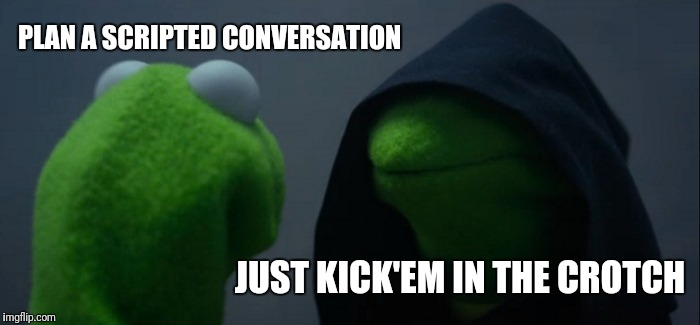 Evil Kermit Meme | PLAN A SCRIPTED CONVERSATION JUST KICK'EM IN THE CROTCH | image tagged in memes,evil kermit | made w/ Imgflip meme maker