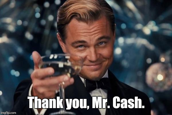 Leonardo Dicaprio Cheers Meme | Thank you, Mr. Cash. | image tagged in memes,leonardo dicaprio cheers | made w/ Imgflip meme maker