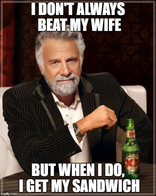 The Most Interesting Man In The World Meme | I DON'T ALWAYS BEAT MY WIFE BUT WHEN I DO, I GET MY SANDWICH | image tagged in memes,the most interesting man in the world | made w/ Imgflip meme maker