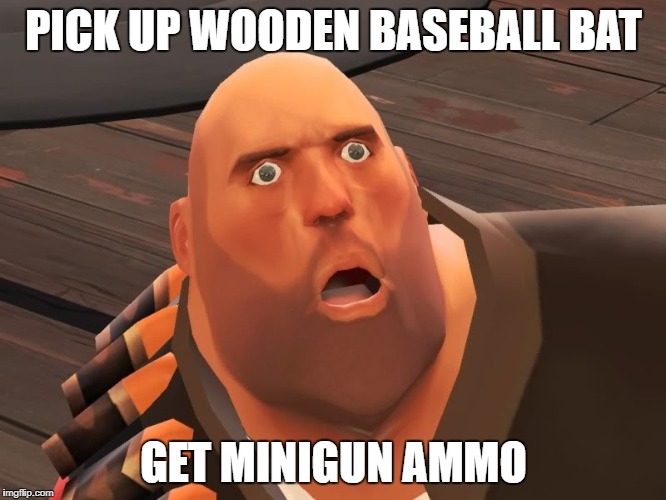 heavy tf2 |  PICK UP WOODEN BASEBALL BAT; GET MINIGUN AMMO | image tagged in heavy tf2 | made w/ Imgflip meme maker