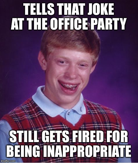 Bad Luck Brian Meme | TELLS THAT JOKE AT THE OFFICE PARTY STILL GETS FIRED FOR BEING INAPPROPRIATE | image tagged in memes,bad luck brian | made w/ Imgflip meme maker