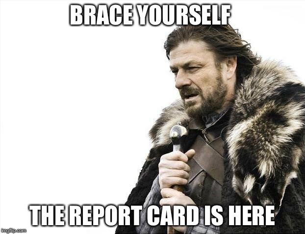 Brace Yourselves X is Coming Meme | BRACE YOURSELF THE REPORT CARD IS HERE | image tagged in memes,brace yourselves x is coming | made w/ Imgflip meme maker
