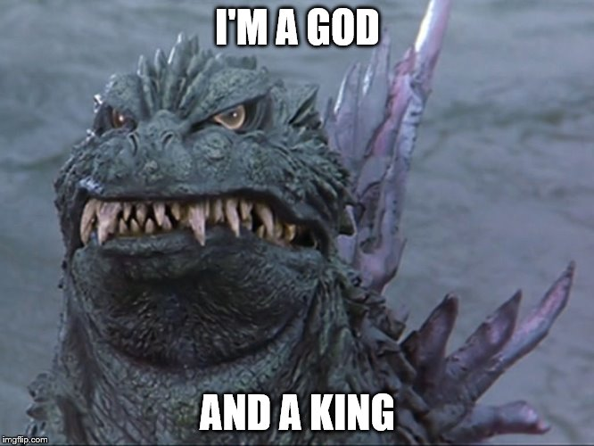 Grumpy Godzilla | I'M A GOD AND A KING | image tagged in grumpy cat,angry godzilla | made w/ Imgflip meme maker