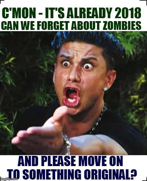 Have we forgotten how to think? | C'MON - IT'S ALREADY 2018 AND PLEASE MOVE ON TO SOMETHING ORIGINAL? CAN WE FORGET ABOUT ZOMBIES | image tagged in but seriously | made w/ Imgflip meme maker