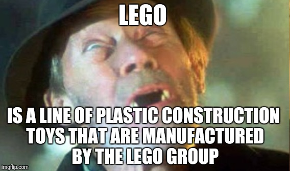 Lego | LEGO IS A LINE OF PLASTIC CONSTRUCTION TOYS THAT ARE MANUFACTURED BY THE LEGO GROUP | image tagged in stepping on a lego,pain | made w/ Imgflip meme maker