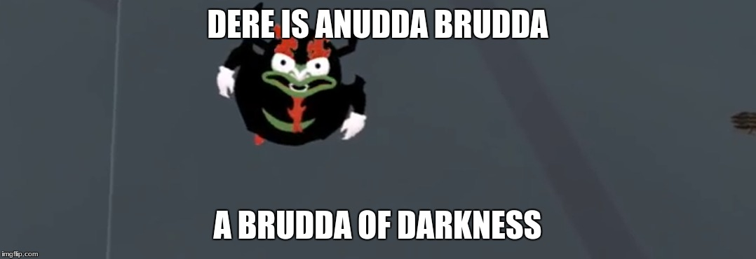 DERE IS ANUDDA BRUDDA A BRUDDA OF DARKNESS | made w/ Imgflip meme maker