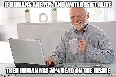 i am dead on the inside | IF HUMANS ARE 70% AND WATER ISN'T ALIVE THEN HUMAN ARE 70% DEAD ON THE INSIDE | image tagged in hide the pain harold smile,dead,ssby,memes,funny | made w/ Imgflip meme maker