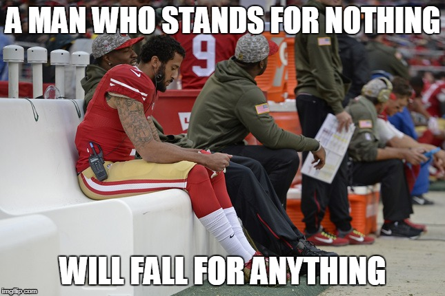 Colin Kaepernick Participation | A MAN WHO STANDS FOR NOTHING WILL FALL FOR ANYTHING | image tagged in colin kaepernick participation | made w/ Imgflip meme maker