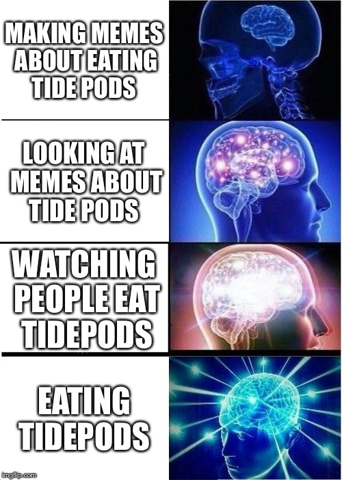 Expanding Brain Meme | MAKING MEMES ABOUT EATING TIDE PODS LOOKING AT MEMES ABOUT TIDE PODS WATCHING PEOPLE EAT TIDEPODS EATING TIDEPODS | image tagged in memes,expanding brain | made w/ Imgflip meme maker