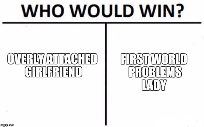 Who Would Win? Meme | OVERLY ATTACHED GIRLFRIEND FIRST WORLD PROBLEMS LADY | image tagged in memes,who would win | made w/ Imgflip meme maker