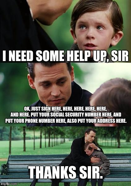 Finding Neverland Meme | I NEED SOME HELP UP, SIR OK, JUST SIGN HERE, HERE, HERE, HERE, HERE, AND HERE. PUT YOUR SOCIAL SECURITY NUMBER HERE, AND PUT YOUR PHONE NUMB | image tagged in memes,finding neverland | made w/ Imgflip meme maker