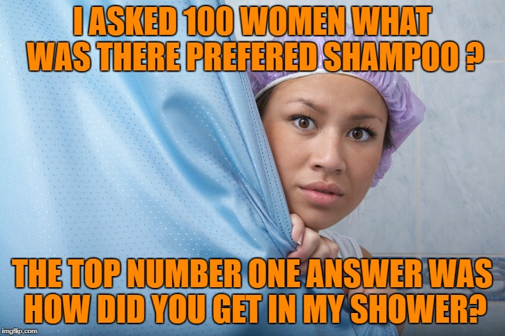 i asked 100 Women what was there prefered shampoo? | I ASKED 100 WOMEN WHAT WAS THERE PREFERED SHAMPOO ? THE TOP NUMBER ONE ANSWER WAS HOW DID YOU GET IN MY SHOWER? | image tagged in shampoo | made w/ Imgflip meme maker