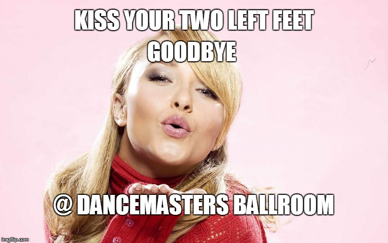 KISS YOUR TWO LEFT FEET GOODBYE @ DANCEMASTERS BALLROOM | image tagged in hayden blow kiss | made w/ Imgflip meme maker