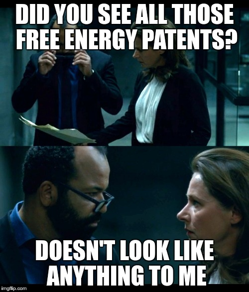 DID YOU SEE ALL THOSE FREE ENERGY PATENTS? DOESN'T LOOK LIKE ANYTHING TO ME | image tagged in westworld doesn't look like anything to me | made w/ Imgflip meme maker