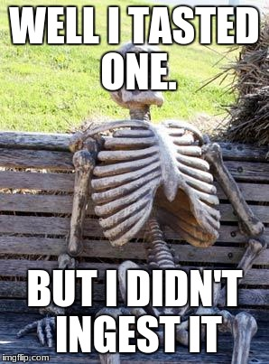 Waiting Skeleton Meme | WELL I TASTED ONE. BUT I DIDN'T INGEST IT | image tagged in memes,waiting skeleton | made w/ Imgflip meme maker