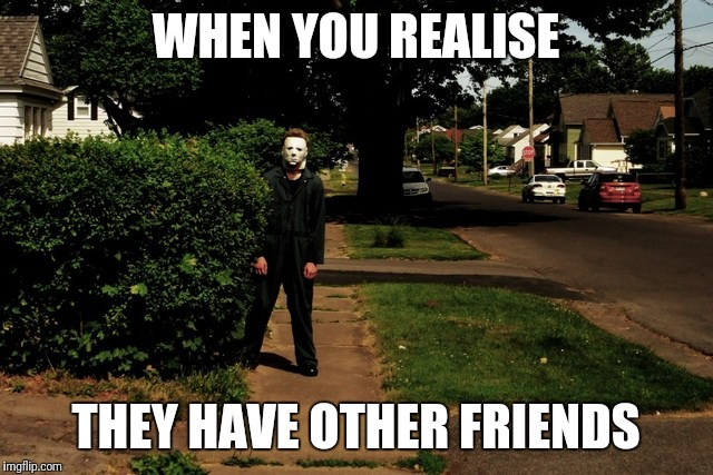 WHEN YOU REALISE THEY HAVE OTHER FRIENDS | image tagged in friends,obsessed | made w/ Imgflip meme maker