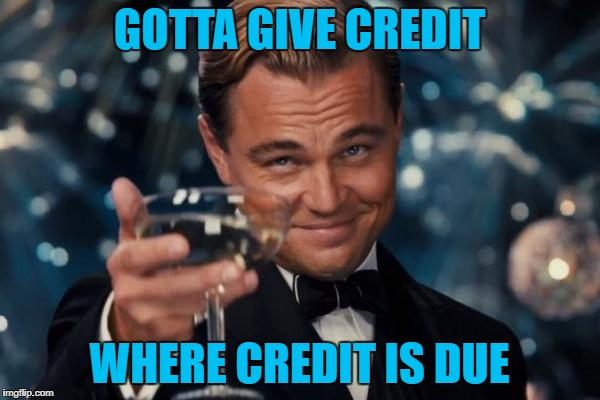 Leonardo Dicaprio Cheers Meme | GOTTA GIVE CREDIT WHERE CREDIT IS DUE | image tagged in memes,leonardo dicaprio cheers | made w/ Imgflip meme maker