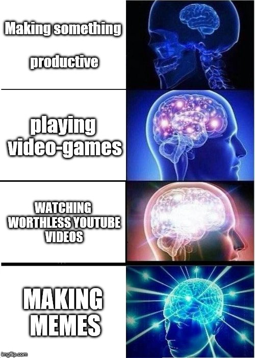 Expanding Brain Meme | Making something productive playing video-games WATCHING WORTHLESS YOUTUBE VIDEOS MAKING MEMES | image tagged in memes,expanding brain | made w/ Imgflip meme maker