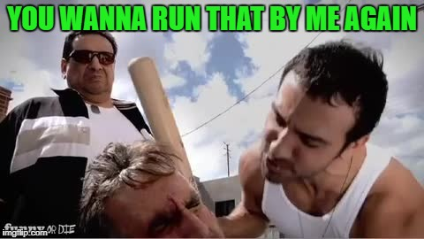 YOU WANNA RUN THAT BY ME AGAIN | made w/ Imgflip meme maker