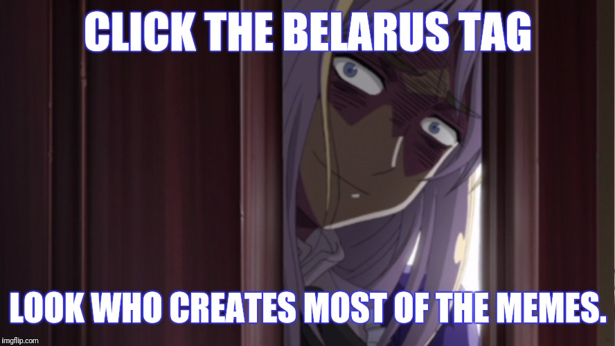 See for yourself. | CLICK THE BELARUS TAG LOOK WHO CREATES MOST OF THE MEMES. | image tagged in let belarus explain,memes,belarus,hetalia | made w/ Imgflip meme maker