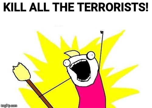 X All The Y Meme | KILL ALL THE TERRORISTS! | image tagged in memes,x all the y | made w/ Imgflip meme maker