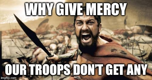 Sparta Leonidas Meme | WHY GIVE MERCY OUR TROOPS DON'T GET ANY | image tagged in memes,sparta leonidas | made w/ Imgflip meme maker
