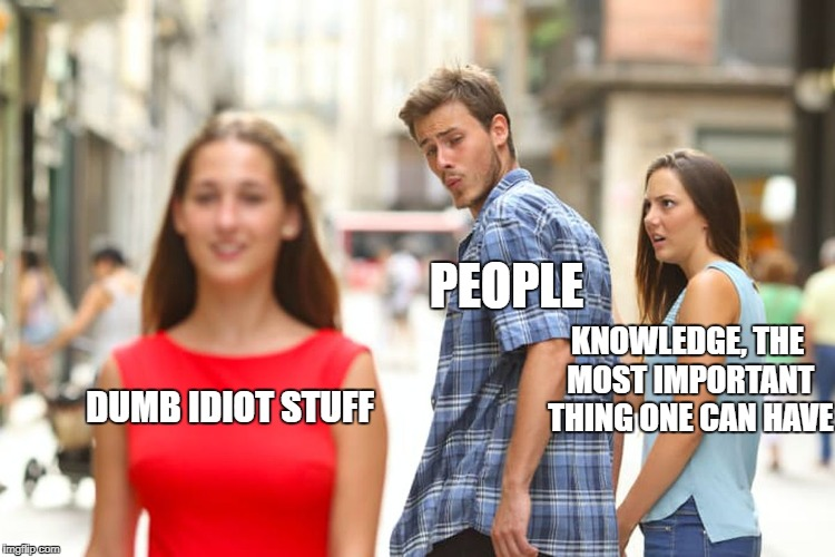 Distracted Boyfriend Meme | DUMB IDIOT STUFF PEOPLE KNOWLEDGE, THE MOST IMPORTANT THING ONE CAN HAVE | image tagged in memes,distracted boyfriend | made w/ Imgflip meme maker