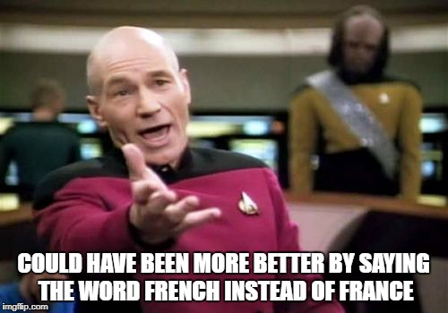 Picard Wtf Meme | COULD HAVE BEEN MORE BETTER BY SAYING THE WORD FRENCH INSTEAD OF FRANCE | image tagged in memes,picard wtf | made w/ Imgflip meme maker