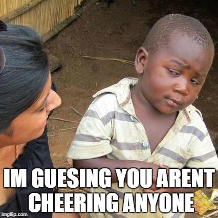 Third World Skeptical Kid Meme | IM GUESING YOU ARENT CHEERING ANYONE | image tagged in memes,third world skeptical kid | made w/ Imgflip meme maker