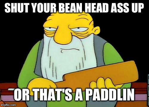 That's a paddlin' Meme | SHUT YOUR BEAN HEAD ASS UP OR THAT'S A PADDLIN | image tagged in memes,that's a paddlin' | made w/ Imgflip meme maker