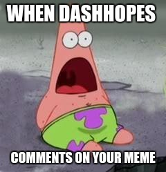 Suprised Patrick | WHEN DASHHOPES COMMENTS ON YOUR MEME | image tagged in suprised patrick | made w/ Imgflip meme maker