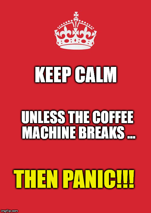 Keep Calm And Carry On Red Meme | KEEP CALM UNLESS THE COFFEE MACHINE BREAKS ... THEN PANIC!!! | image tagged in memes,keep calm and carry on red | made w/ Imgflip meme maker